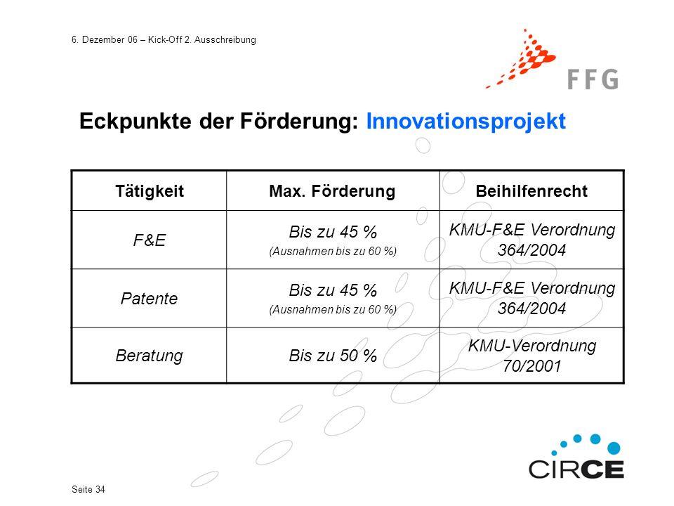 6. Dezember 06 – Kick-Off 2. Ausschreibung Seite 34 Eckpunkte der Förderung: Innovationsprojekt TätigkeitMax. FörderungBeihilfenrecht F&E Bis zu 45 %