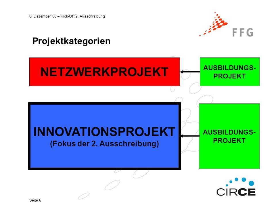 6. Dezember 06 – Kick-Off 2. Ausschreibung Seite 6 Projektkategorien NETZWERKPROJEKT INNOVATIONSPROJEKT (Fokus der 2. Ausschreibung) AUSBILDUNGS- PROJ