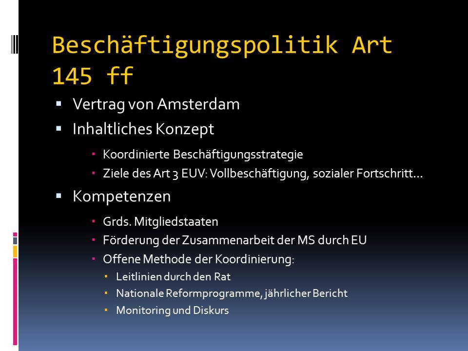 Beschäftigungspolitik Art 145 ff  Vertrag von Amsterdam  Inhaltliches Konzept  Koordinierte Beschäftigungsstrategie  Ziele des Art 3 EUV: Vollbeschäftigung, sozialer Fortschritt…  Kompetenzen  Grds.