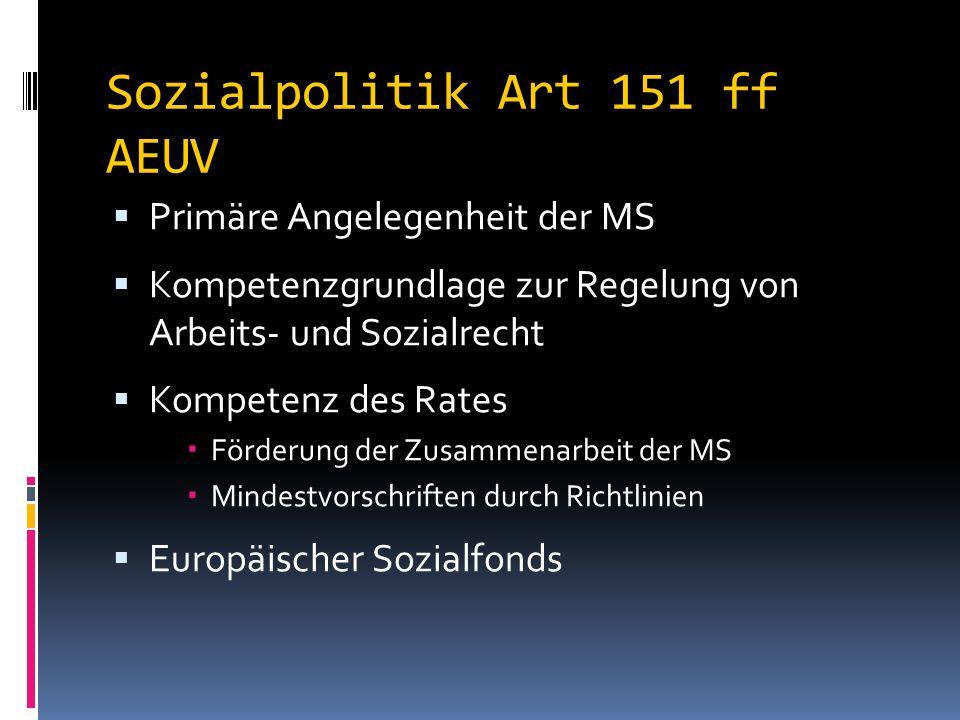 Sozialpolitik Art 151 ff AEUV  Primäre Angelegenheit der MS  Kompetenzgrundlage zur Regelung von Arbeits- und Sozialrecht  Kompetenz des Rates  Förderung der Zusammenarbeit der MS  Mindestvorschriften durch Richtlinien  Europäischer Sozialfonds