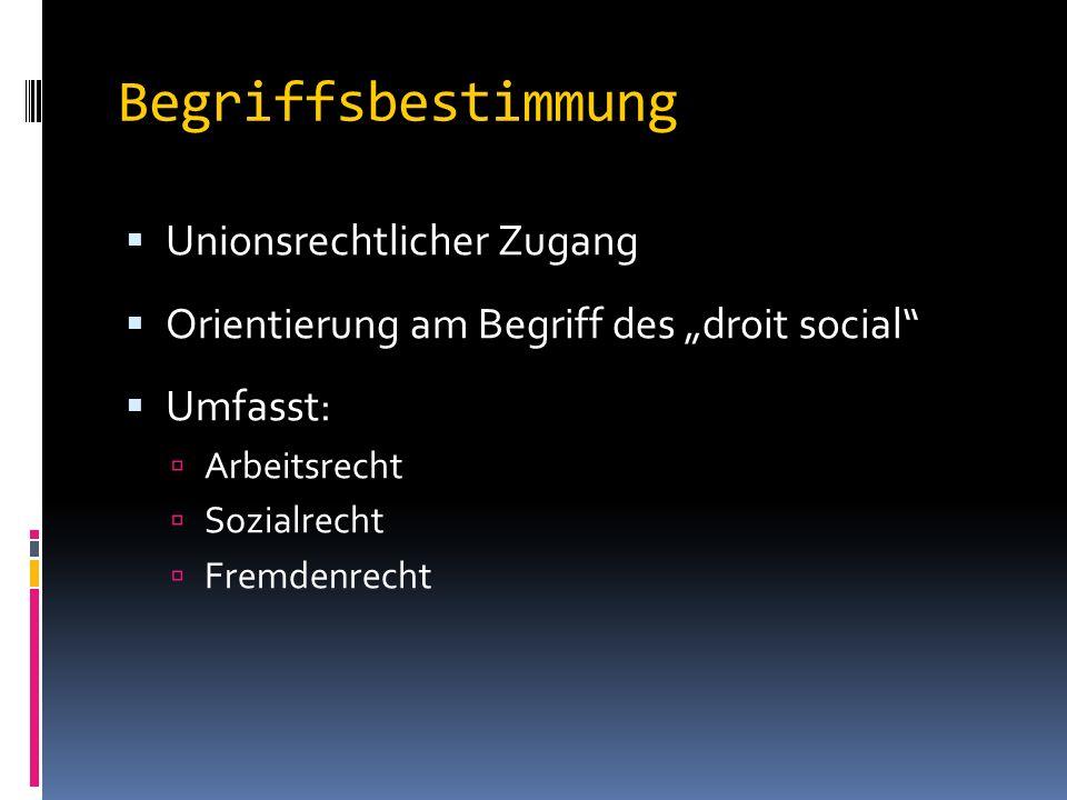 "Begriffsbestimmung  Unionsrechtlicher Zugang  Orientierung am Begriff des ""droit social  Umfasst:  Arbeitsrecht  Sozialrecht  Fremdenrecht"