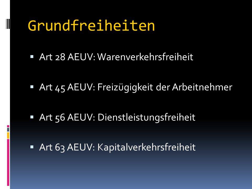 Grundfreiheiten  Art 28 AEUV: Warenverkehrsfreiheit  Art 45 AEUV: Freizügigkeit der Arbeitnehmer  Art 56 AEUV: Dienstleistungsfreiheit  Art 63 AEUV: Kapitalverkehrsfreiheit