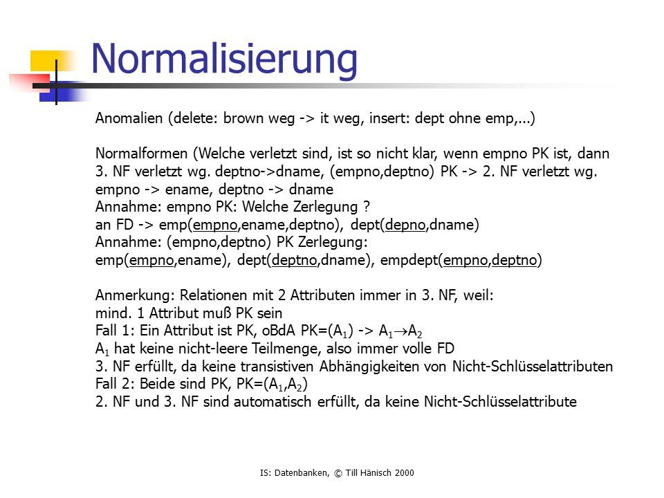 IS: Datenbanken, © Till Hänisch 2000 Normalisierung Anomalien (delete: brown weg -> it weg, insert: dept ohne emp,...) Normalformen (Welche verletzt sind, ist so nicht klar, wenn empno PK ist, dann 3.