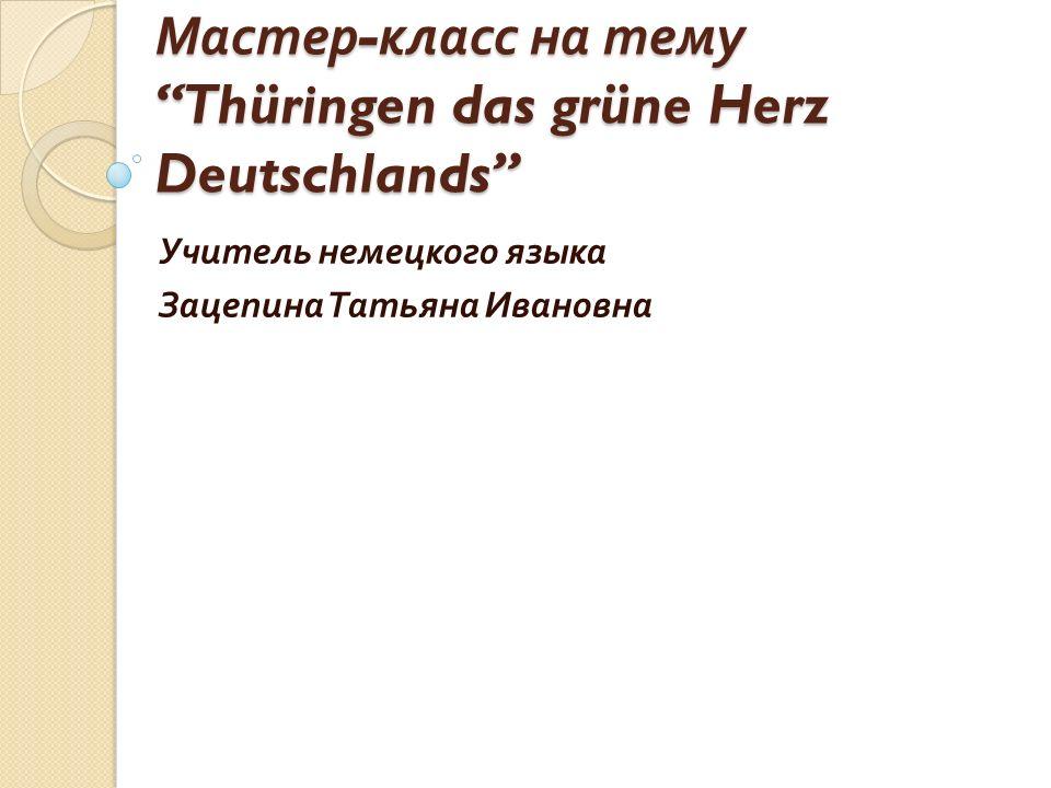 """Мастер - класс на тему """"Thüringen das grüne Herz Deutschlands"""" Учитель немецкого языка Зацепина Татьяна Ивановна"""