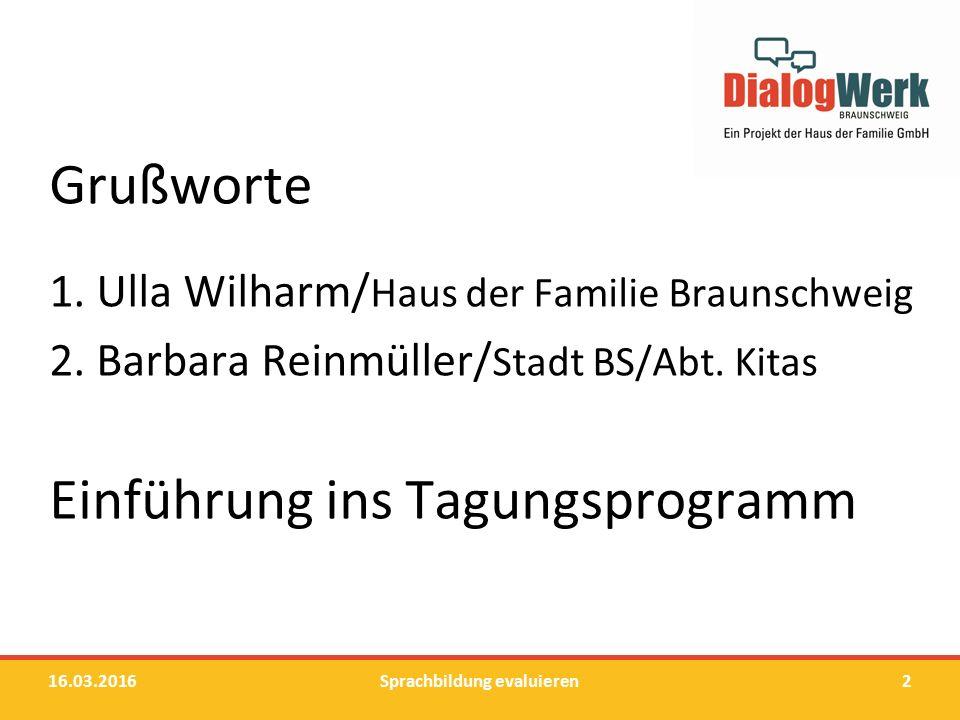 Grußworte 1. Ulla Wilharm/ Haus der Familie Braunschweig 2. Barbara Reinmüller/ Stadt BS/Abt. Kitas Einführung ins Tagungsprogramm 16.03.2016Sprachbil
