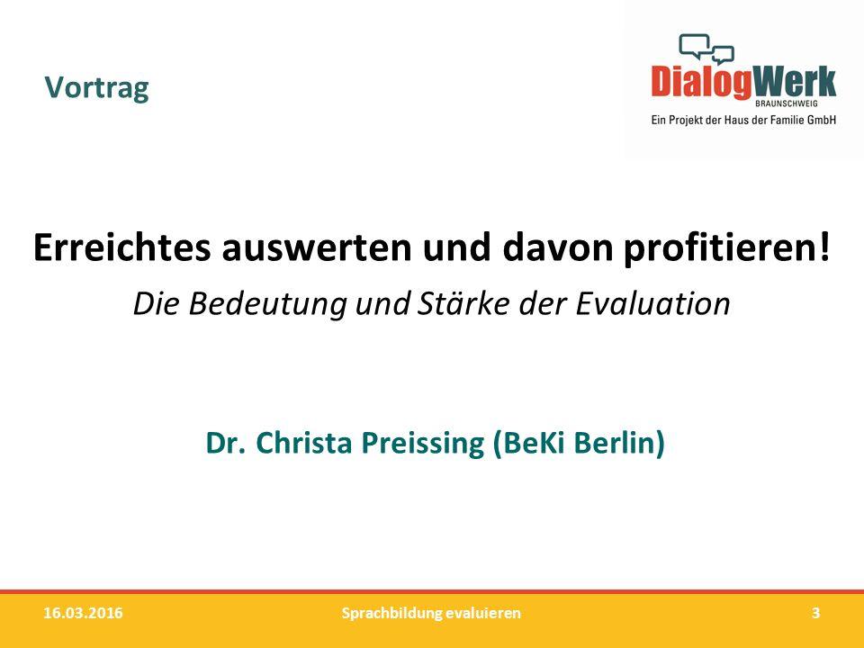 Vortrag Erreichtes auswerten und davon profitieren! Die Bedeutung und Stärke der Evaluation Dr. Christa Preissing (BeKi Berlin) 16.03.2016Sprachbildun
