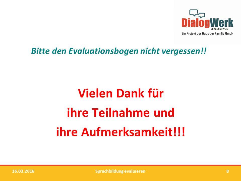 Bitte den Evaluationsbogen nicht vergessen!! Vielen Dank für ihre Teilnahme und ihre Aufmerksamkeit!!! 16.03.2016Sprachbildung evaluieren8