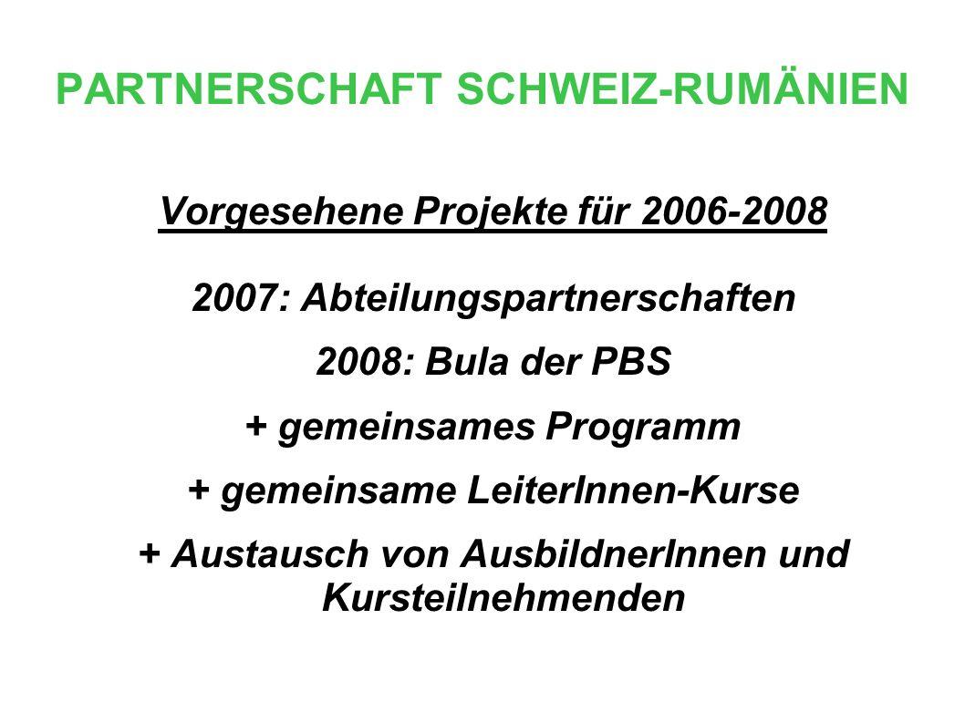 PARTNERSCHAFT SCHWEIZ-RUMÄNIEN Vorgesehene Projekte für 2006-2008 2007: Abteilungspartnerschaften 2008: Bula der PBS + gemeinsames Programm + gemeinsame LeiterInnen-Kurse + Austausch von AusbildnerInnen und Kursteilnehmenden