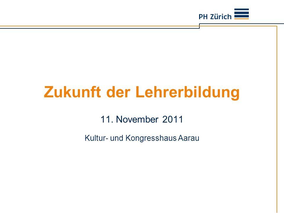 Zukunft der Lehrerbildung 11. November 2011 Kultur- und Kongresshaus Aarau