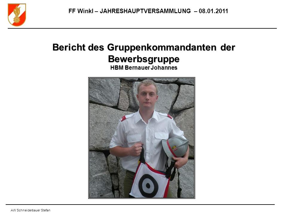 FF Winkl – JAHRESHAUPTVERSAMMLUNG – 08.01.2011 AW Schneiderbauer Stefan Bericht des Gruppenkommandanten der Bewerbsgruppe HBM Bernauer Johannes