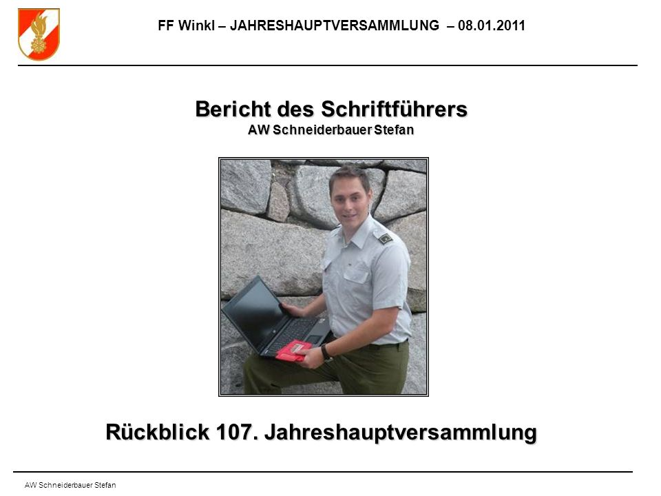 FF Winkl – JAHRESHAUPTVERSAMMLUNG – 08.01.2011 AW Schneiderbauer Stefan Bericht des Schriftführers AW Schneiderbauer Stefan Rückblick 107.