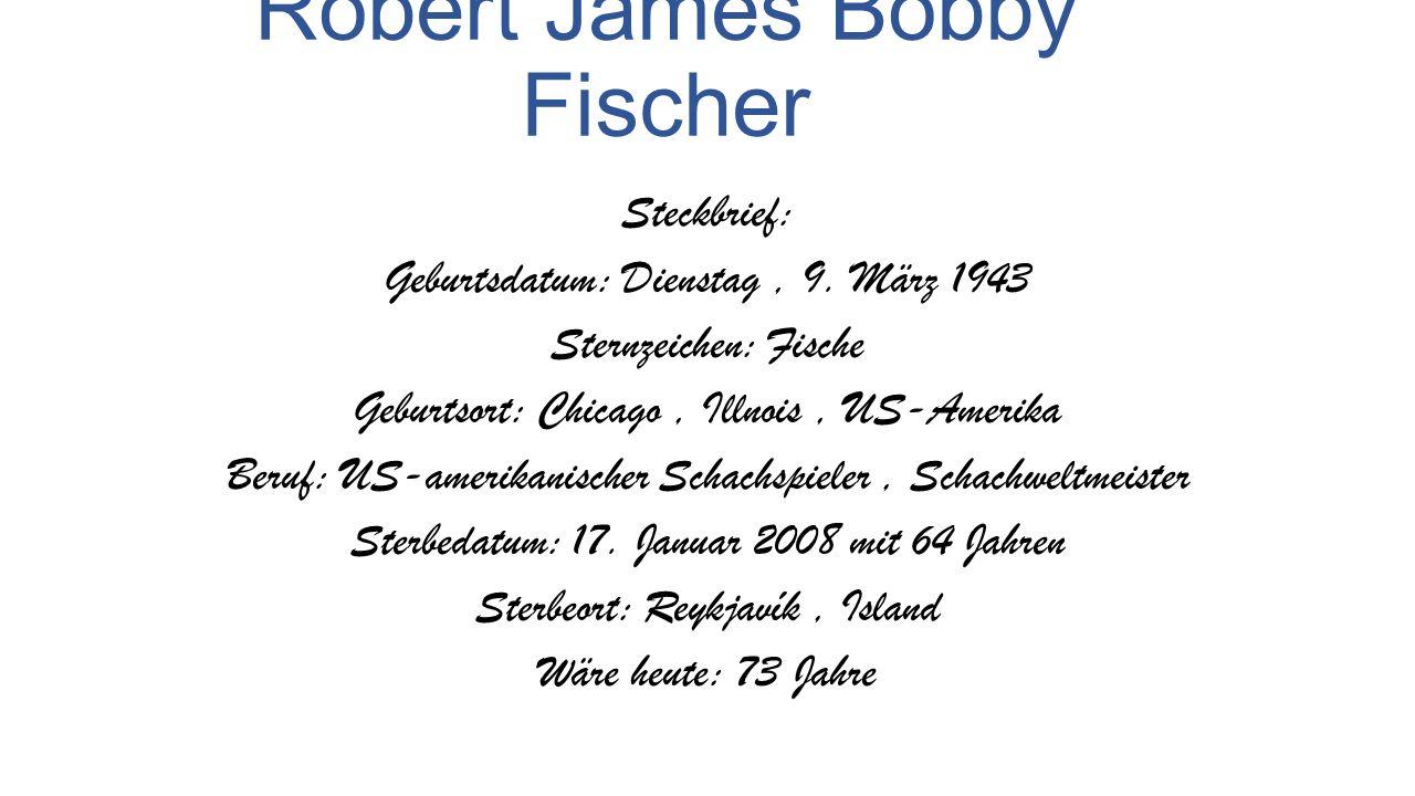 Robert James Bobby Fischer Steckbrief: Geburtsdatum: Dienstag, 9. März 1943 Sternzeichen: Fische Geburtsort: Chicago, Illnois, US-Amerika Beruf: US-am