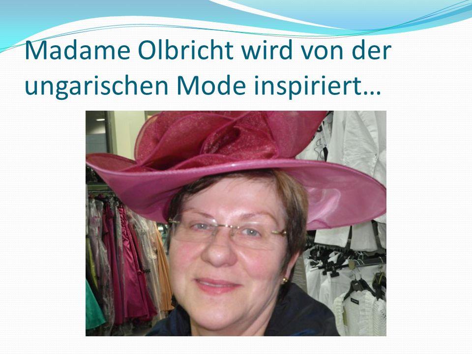Madame Olbricht wird von der ungarischen Mode inspiriert…
