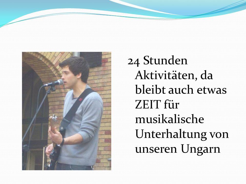 24 Stunden Aktivitäten, da bleibt auch etwas ZEIT für musikalische Unterhaltung von unseren Ungarn