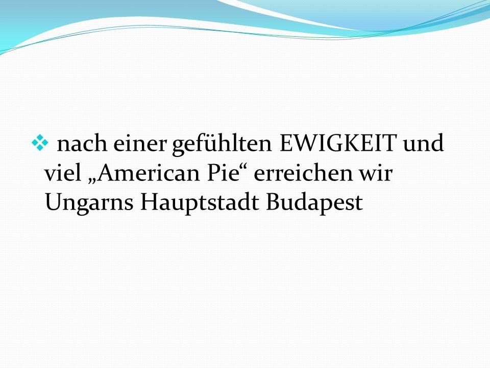 """ nach einer gefühlten EWIGKEIT und viel """"American Pie erreichen wir Ungarns Hauptstadt Budapest"""