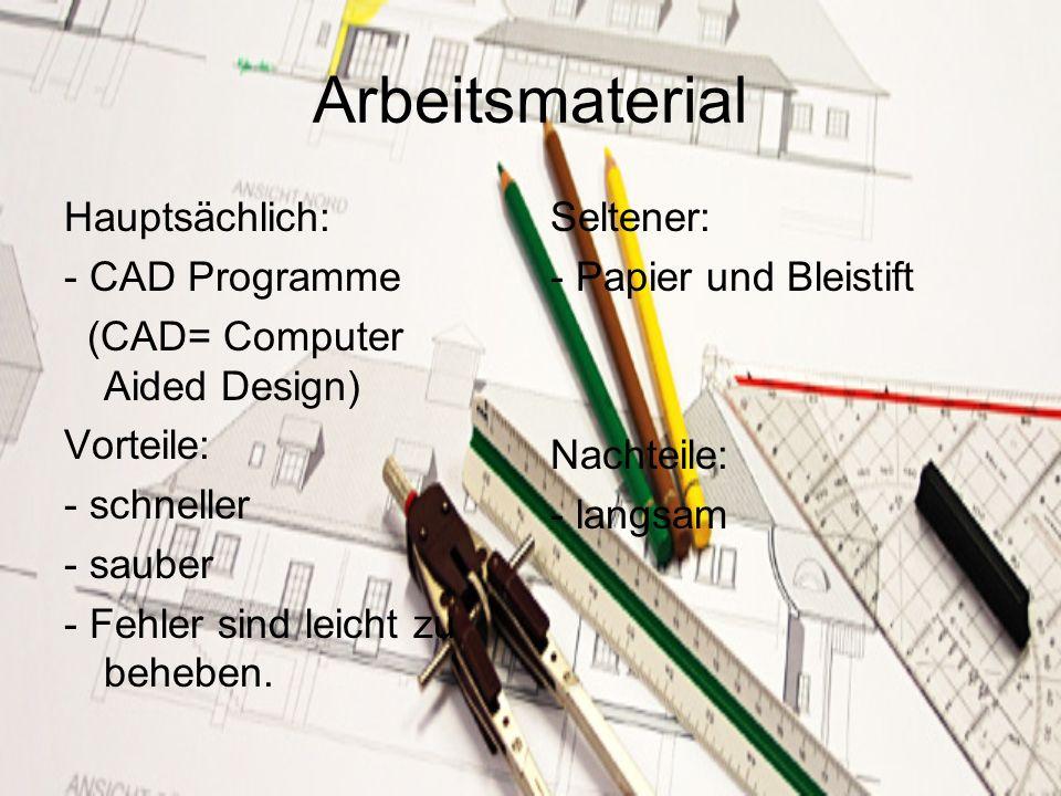 Arbeitsmaterial Hauptsächlich: - CAD Programme (CAD= Computer Aided Design) Vorteile: - schneller - sauber - Fehler sind leicht zu beheben. Seltener: