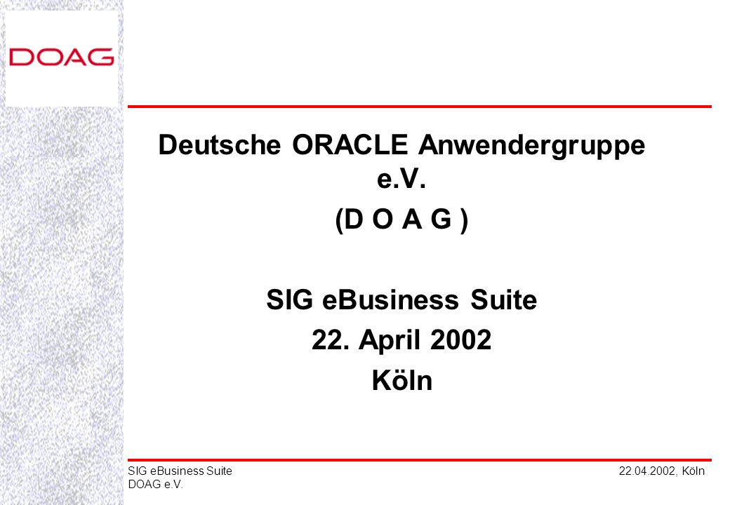 22.04.2002, KölnSIG eBusiness Suite DOAG e.V. Deutsche ORACLE Anwendergruppe e.V. (D O A G ) SIG eBusiness Suite 22. April 2002 Köln