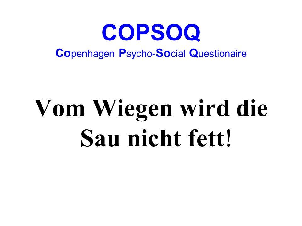 COPSOQ Co penhagen P sycho- So cial Q uestionaire Vom Wiegen wird die Sau nicht fett!