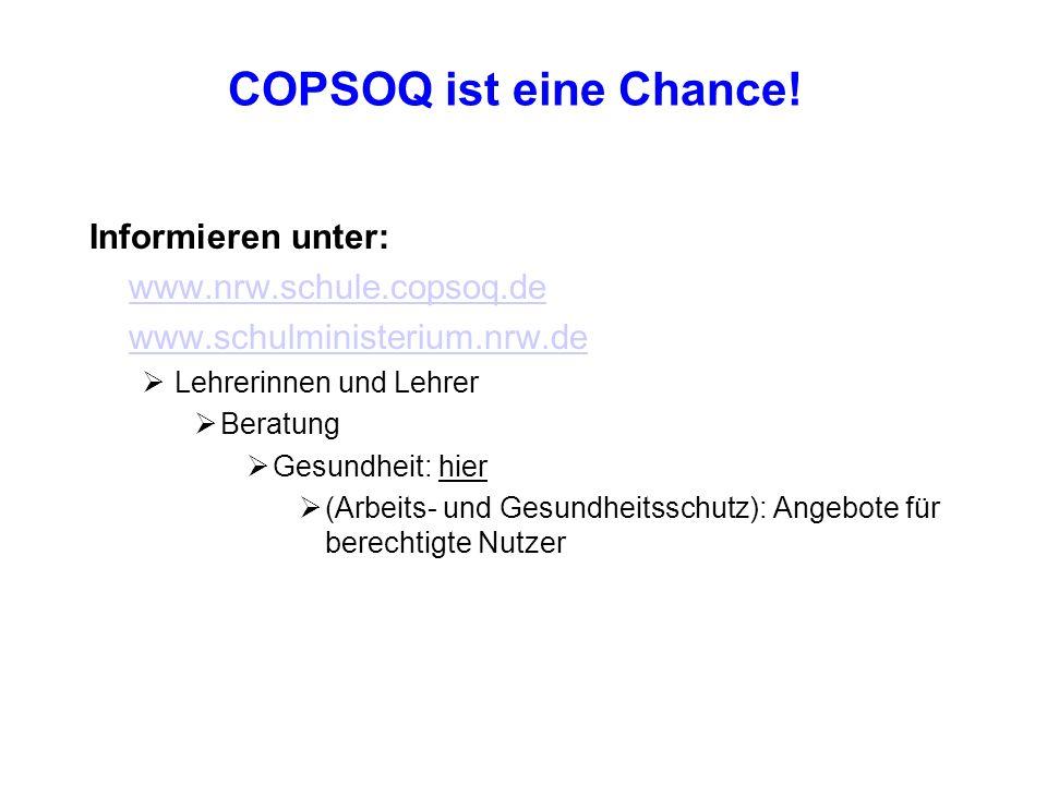 COPSOQ ist eine Chance! Informieren unter: www.nrw.schule.copsoq.de www.schulministerium.nrw.de  Lehrerinnen und Lehrer  Beratung  Gesundheit: hier