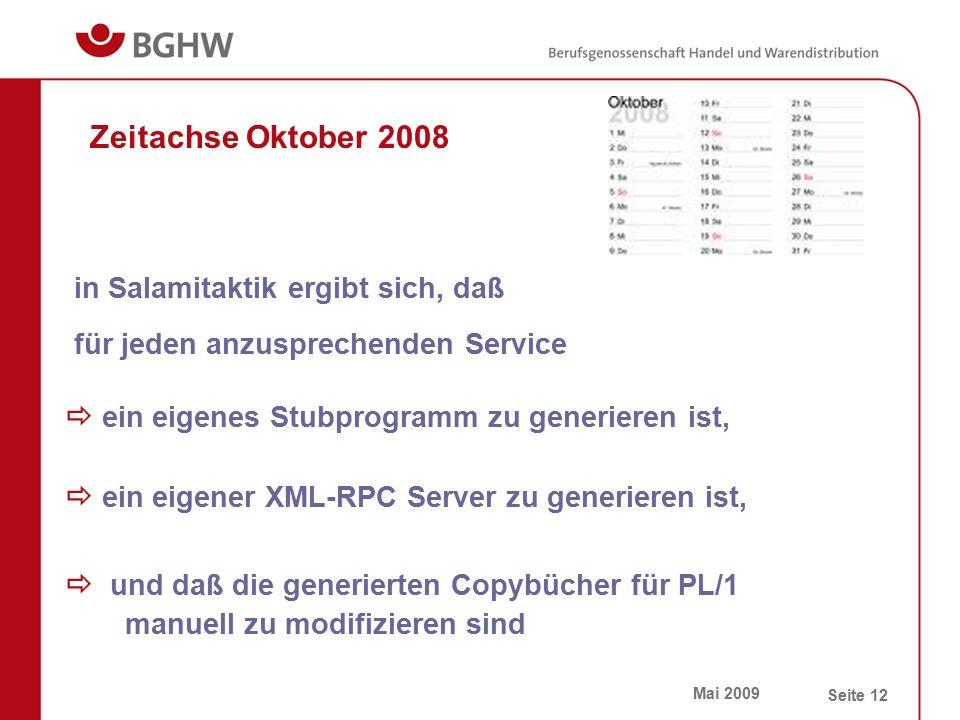 Mai 2009 Seite 12 Zeitachse Oktober 2008  und daß die generierten Copybücher für PL/1 manuell zu modifizieren sind  ein eigener XML-RPC Server zu generieren ist,  ein eigenes Stubprogramm zu generieren ist, für jeden anzusprechenden Service in Salamitaktik ergibt sich, daß