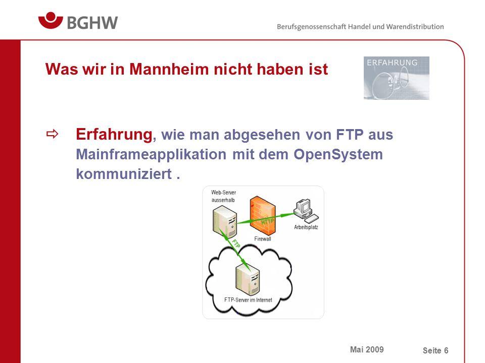 Mai 2009 Seite 6 Was wir in Mannheim nicht haben ist  Erfahrung, wie man abgesehen von FTP aus Mainframeapplikation mit dem OpenSystem kommuniziert.