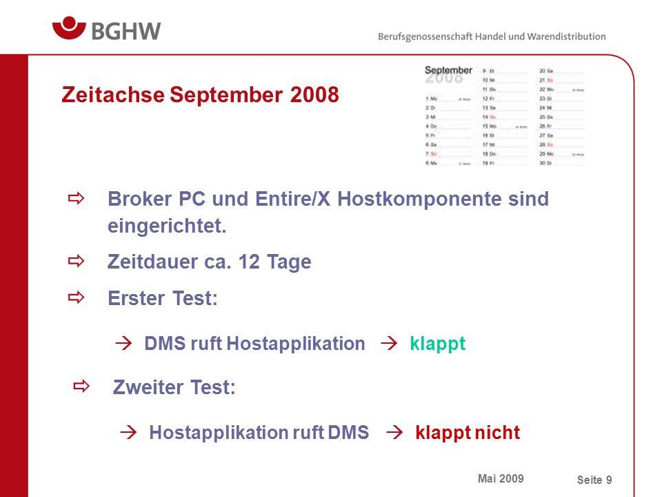 Mai 2009 Seite 9 Zeitachse September 2008  Broker PC und Entire/X Hostkomponente sind eingerichtet.  Zeitdauer ca. 12 Tage  Erster Test:  Zweiter