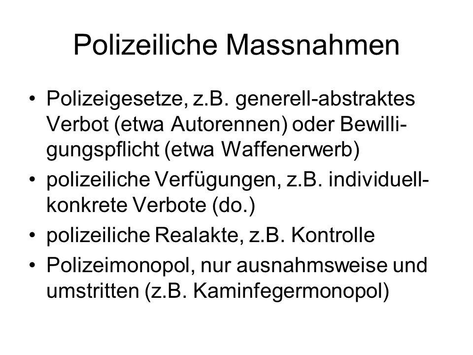 Polizeiliche Massnahmen Polizeigesetze, z.B. generell-abstraktes Verbot (etwa Autorennen) oder Bewilli- gungspflicht (etwa Waffenerwerb) polizeiliche