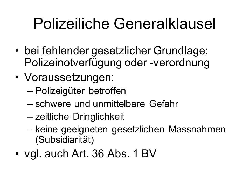 Polizeiliche Generalklausel bei fehlender gesetzlicher Grundlage: Polizeinotverfügung oder -verordnung Voraussetzungen: –Polizeigüter betroffen –schwere und unmittelbare Gefahr –zeitliche Dringlichkeit –keine geeigneten gesetzlichen Massnahmen (Subsidiarität) vgl.