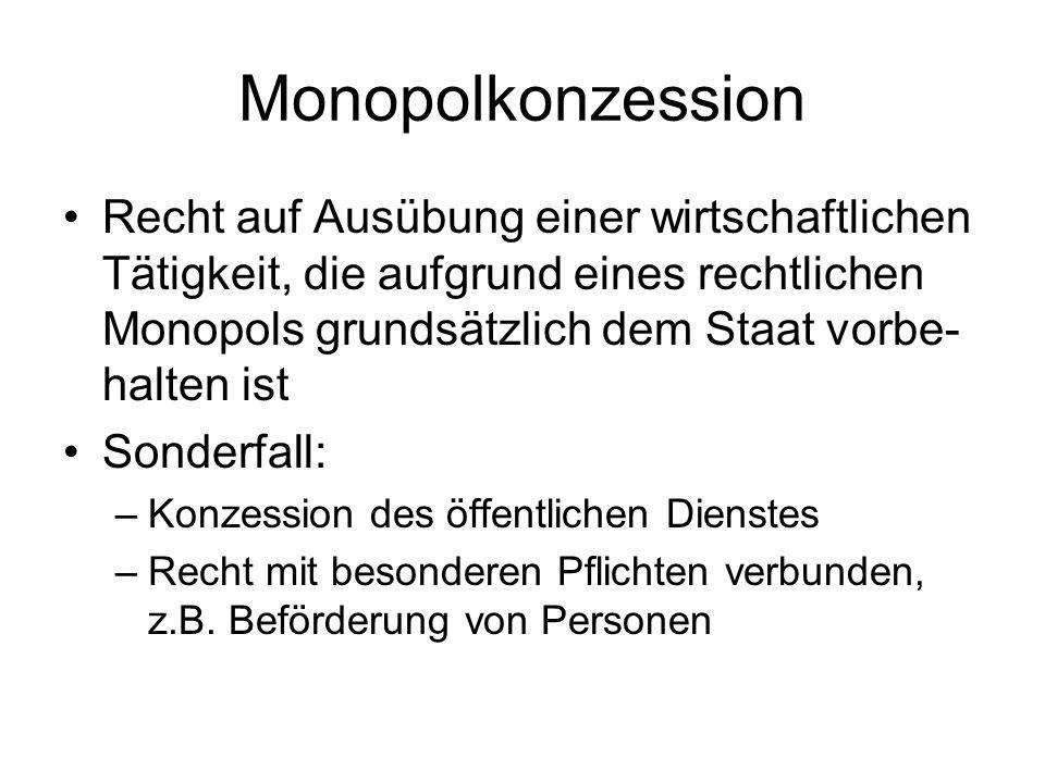 Monopolkonzession Recht auf Ausübung einer wirtschaftlichen Tätigkeit, die aufgrund eines rechtlichen Monopols grundsätzlich dem Staat vorbe- halten i