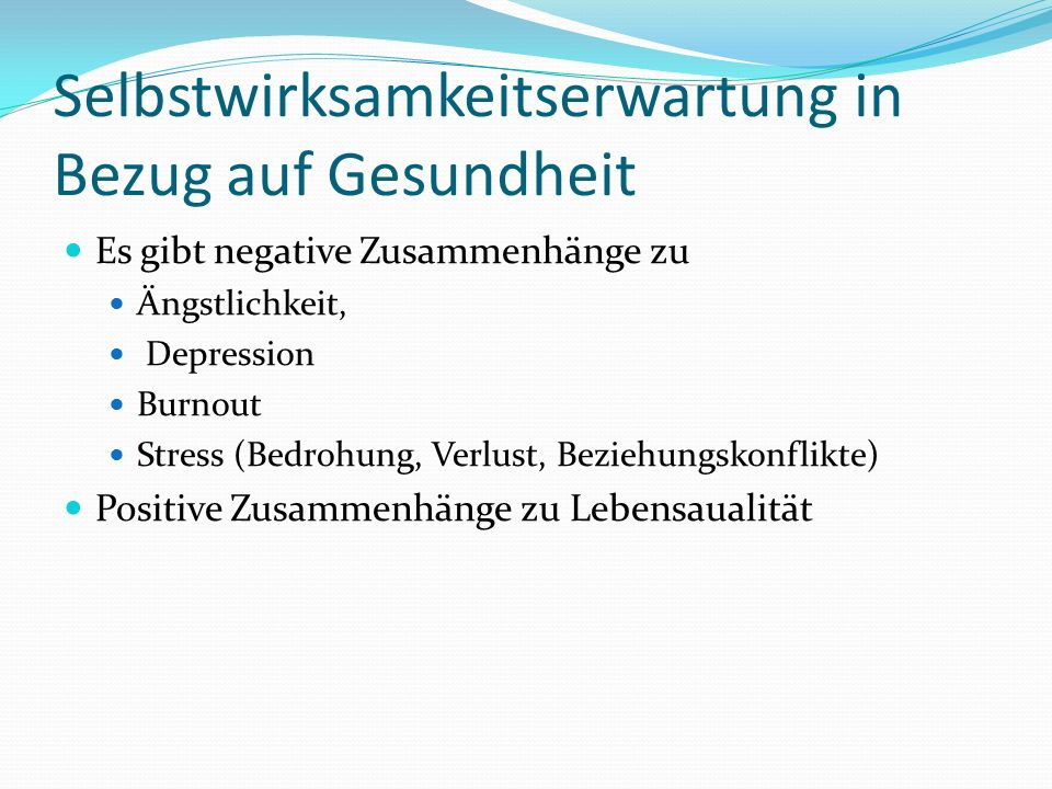 Selbstwirksamkeitserwartung in Bezug auf Gesundheit Es gibt negative Zusammenhänge zu Ängstlichkeit, Depression Burnout Stress (Bedrohung, Verlust, Beziehungskonflikte) Positive Zusammenhänge zu Lebensaualität