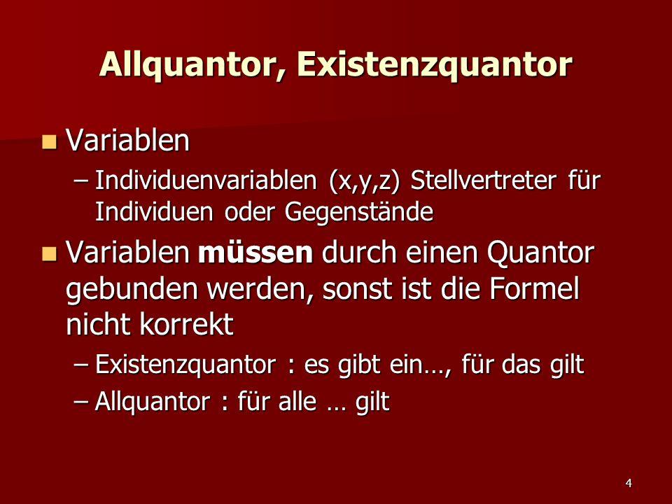 4 Allquantor, Existenzquantor Variablen Variablen –Individuenvariablen (x,y,z) Stellvertreter für Individuen oder Gegenstände Variablen müssen durch einen Quantor gebunden werden, sonst ist die Formel nicht korrekt Variablen müssen durch einen Quantor gebunden werden, sonst ist die Formel nicht korrekt –Existenzquantor : es gibt ein…, für das gilt –Allquantor : für alle … gilt