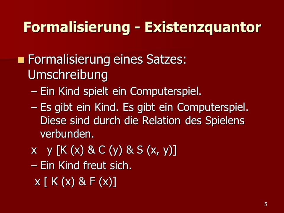 5 Formalisierung - Existenzquantor Formalisierung eines Satzes: Umschreibung Formalisierung eines Satzes: Umschreibung –Ein Kind spielt ein Computerspiel.