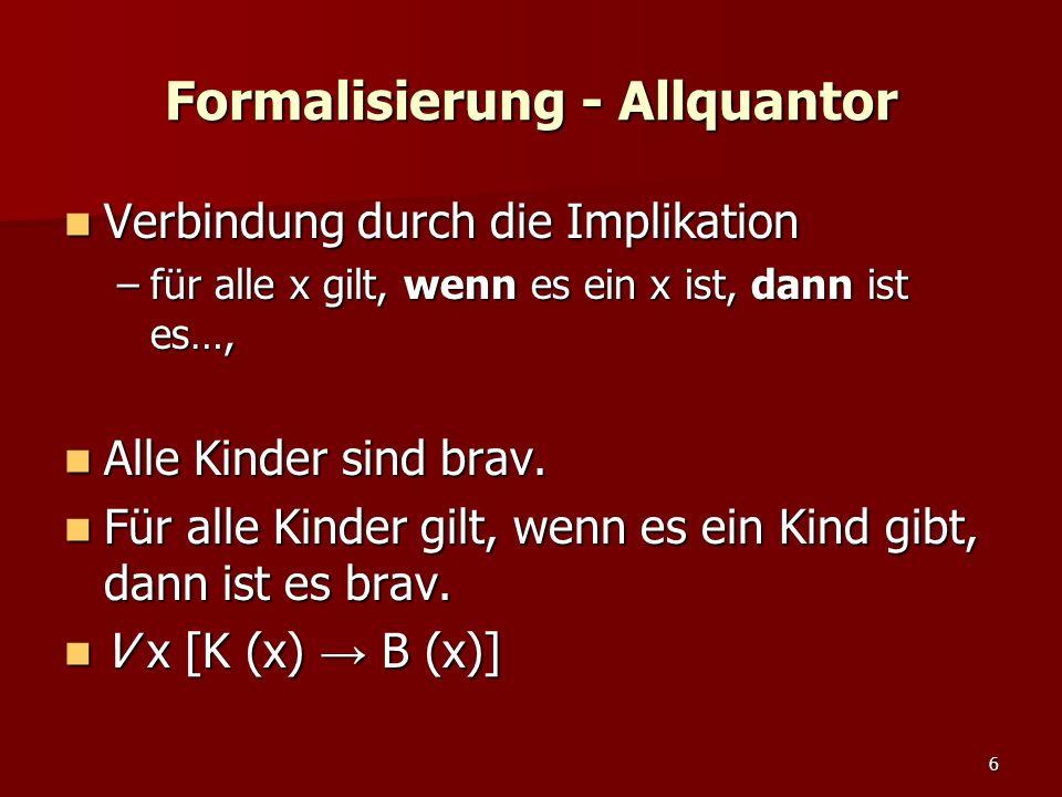 6 Formalisierung - Allquantor Verbindung durch die Implikation Verbindung durch die Implikation –für alle x gilt, wenn es ein x ist, dann ist es…, Alle Kinder sind brav.