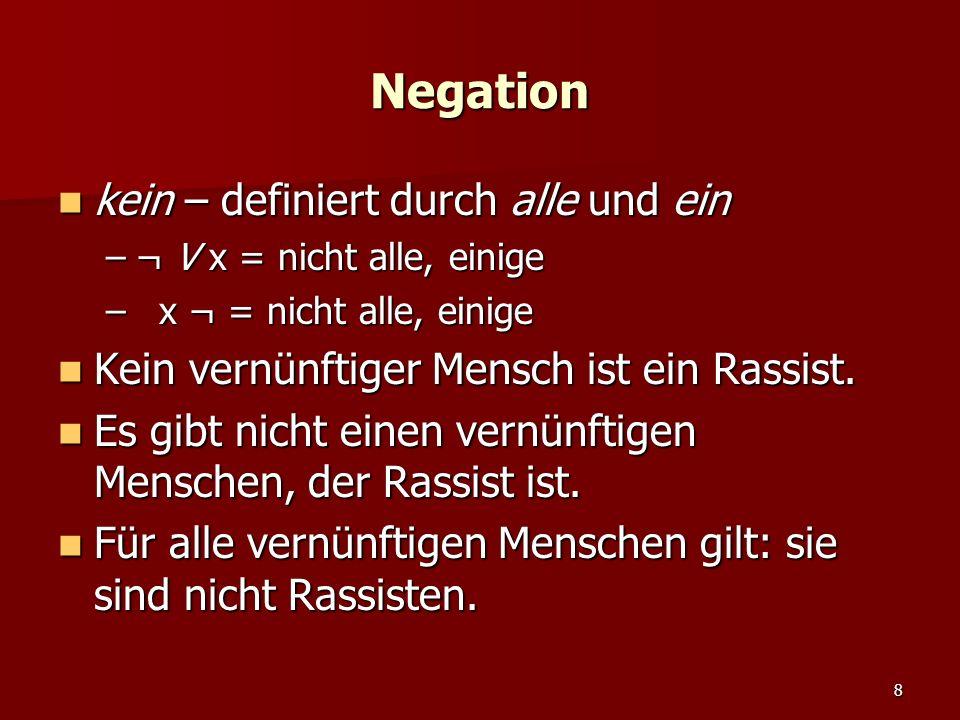 8 Negation kein – definiert durch alle und ein kein – definiert durch alle und ein –¬ V x = nicht alle, einige – x ¬ = nicht alle, einige Kein vernünftiger Mensch ist ein Rassist.