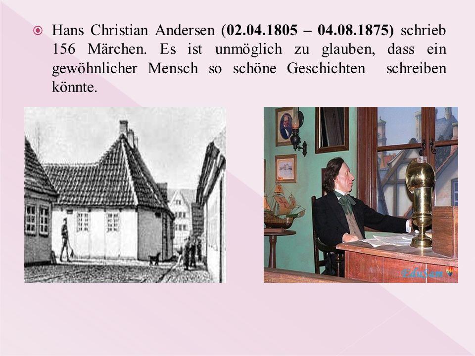 Hans Christian Andersen (02.04.1805 – 04.08.1875) schrieb 156 Märchen. Es ist unmöglich zu glauben, dass ein gewöhnlicher Mensch so schöne Geschicht