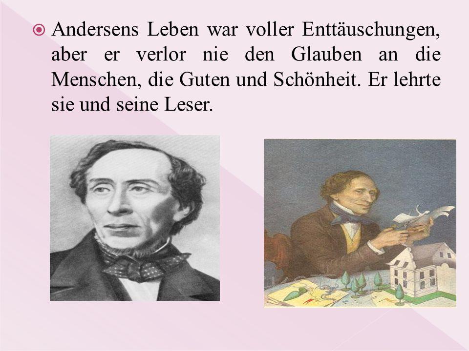  Andersens Leben war voller Enttäuschungen, aber er verlor nie den Glauben an die Menschen, die Guten und Schönheit. Er lehrte sie und seine Leser.