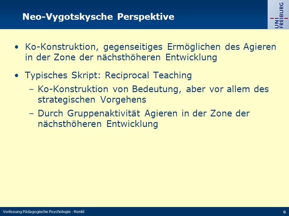 Vorlesung Pädagogische Psychologie - Renkl 6 Neo-Vygotskysche Perspektive Ko-Konstruktion, gegenseitiges Ermöglichen des Agieren in der Zone der nächsthöheren Entwicklung Typisches Skript: Reciprocal Teaching –Ko-Konstruktion von Bedeutung, aber vor allem des strategischen Vorgehens –Durch Gruppenaktivität Agieren in der Zone der nächsthöheren Entwicklung