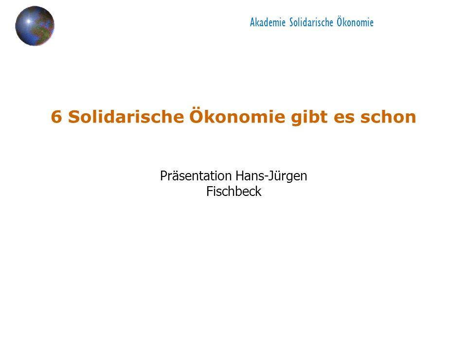 Akademie Solidarische Ökonomie 6 Solidarische Ökonomie gibt es schon Präsentation Hans-Jürgen Fischbeck
