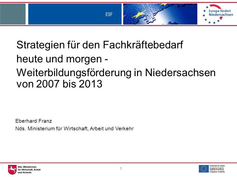 1 Strategien für den Fachkräftebedarf heute und morgen - Weiterbildungsförderung in Niedersachsen von 2007 bis 2013 Eberhard Franz Nds.