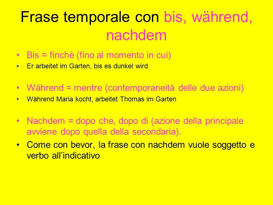 Frase temporale con bis, während, nachdem Bis = finchè (fino al momento in cui) Er arbeitet im Garten, bis es dunkel wird Während = mentre (contempora