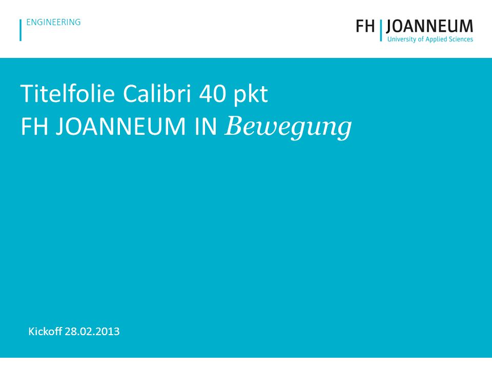 www.fh-joanneum.at ENGINEERING Titelfolie Calibri 40 pkt FH JOANNEUM IN Bewegung Kickoff 28.02.2013
