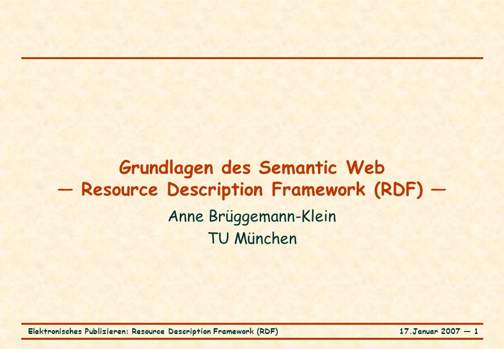 17.Januar 2007 ― 1Elektronisches Publizieren: Resource Description Framework (RDF) Grundlagen des Semantic Web — Resource Description Framework (RDF)