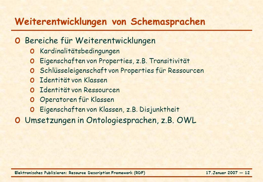 17.Januar 2007 ― 12Elektronisches Publizieren: Resource Description Framework (RDF) Weiterentwicklungen von Schemasprachen o Bereiche für Weiterentwic