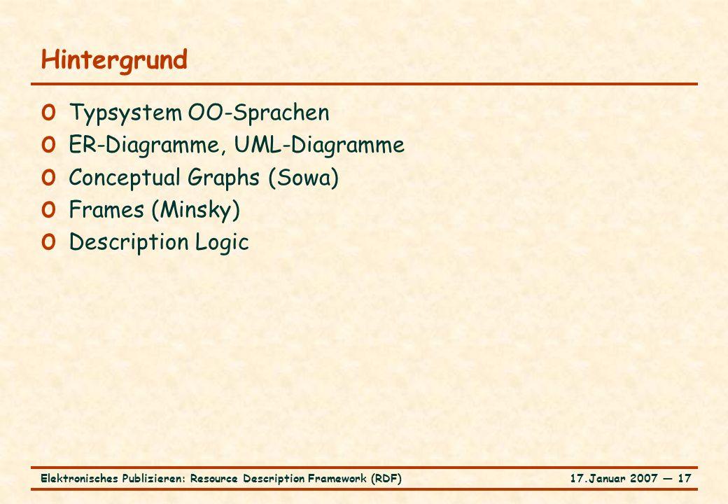 17.Januar 2007 ― 17Elektronisches Publizieren: Resource Description Framework (RDF) Hintergrund o Typsystem OO-Sprachen o ER-Diagramme, UML-Diagramme