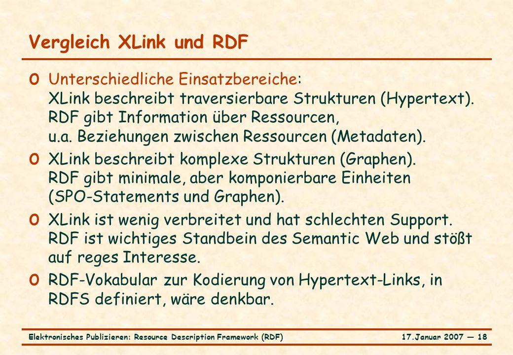 17.Januar 2007 ― 18Elektronisches Publizieren: Resource Description Framework (RDF) Vergleich XLink und RDF o Unterschiedliche Einsatzbereiche: XLink