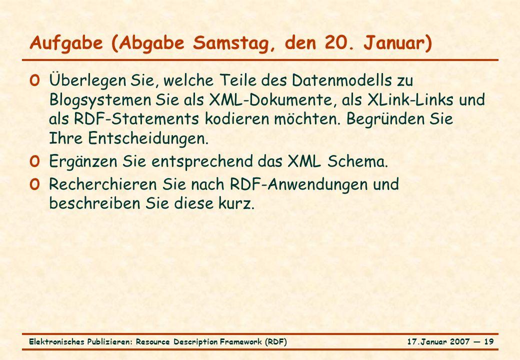 17.Januar 2007 ― 19Elektronisches Publizieren: Resource Description Framework (RDF) Aufgabe (Abgabe Samstag, den 20. Januar) o Überlegen Sie, welche T