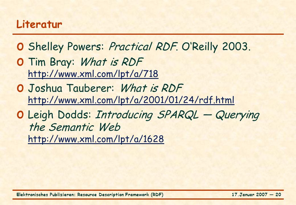 17.Januar 2007 ― 20Elektronisches Publizieren: Resource Description Framework (RDF) Literatur o Shelley Powers: Practical RDF. O'Reilly 2003. o Tim Br