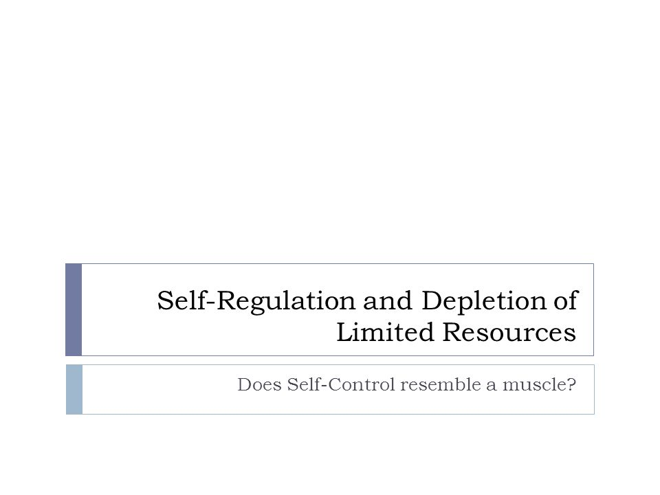Self-Regulation and Depletion of Limited Resources Does Self-Control resemble a muscle