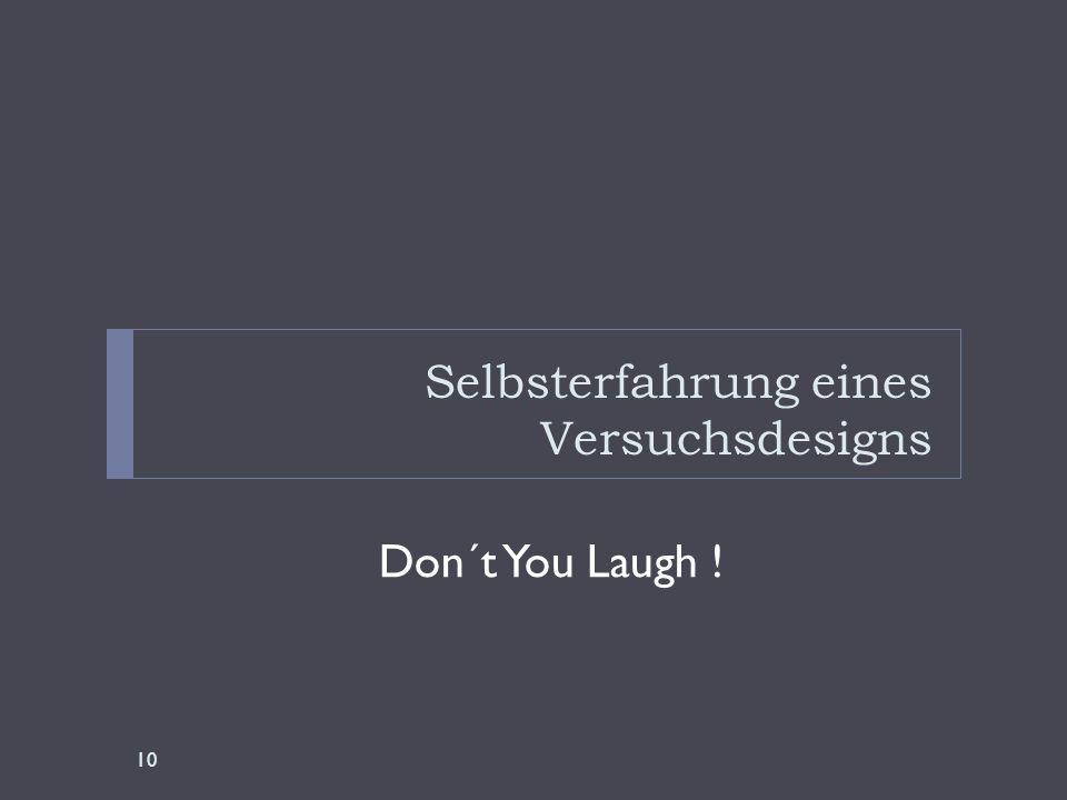 Selbsterfahrung eines Versuchsdesigns Don´t You Laugh ! 10