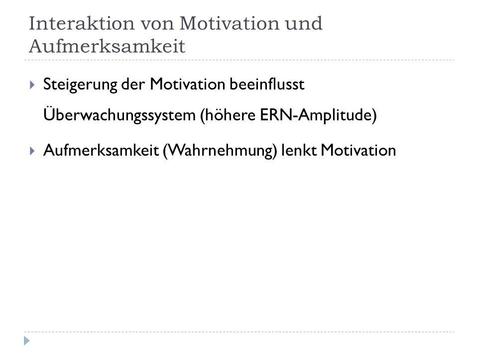 Interaktion von Motivation und Aufmerksamkeit  Steigerung der Motivation beeinflusst Überwachungssystem (höhere ERN-Amplitude)  Aufmerksamkeit (Wahrnehmung) lenkt Motivation